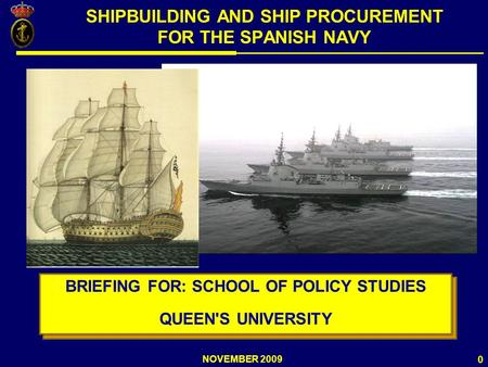 NOVEMBER 2009 0 SHIPBUILDING AND SHIP PROCUREMENT FOR THE SPANISH NAVY BRIEFING FOR: SCHOOL OF POLICY STUDIES QUEEN'S UNIVERSITY BRIEFING FOR: SCHOOL OF.