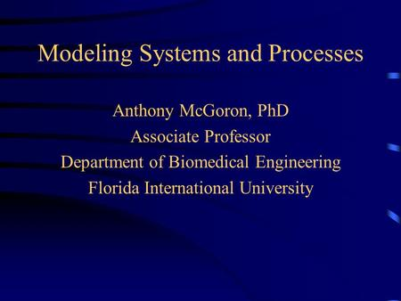 Modeling Systems and Processes Anthony McGoron, PhD Associate Professor Department of Biomedical Engineering Florida International University.