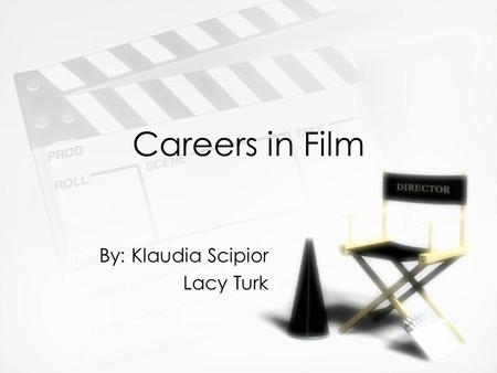 Careers in Film By: Klaudia Scipior Lacy Turk By: Klaudia Scipior Lacy Turk.