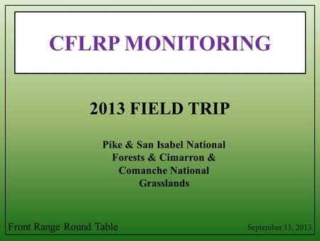CFLRP MONITORING Pike & San Isabel National Forests & Cimarron & Comanche National Grasslands 2013 FIELD TRIP September 13, 2013 Front Range Round Table.