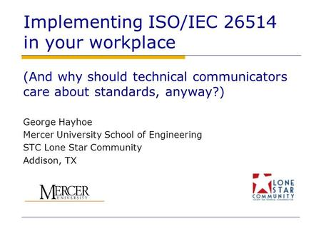 Implementing ISO/IEC 26514 in your workplace (And why should technical communicators care about standards, anyway?) George Hayhoe Mercer University School.