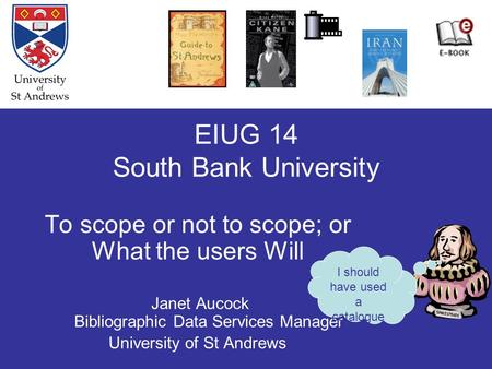 EIUG 14 South Bank University To scope or not to scope; or What the users Will Janet Aucock Bibliographic Data Services Manager University of St Andrews.