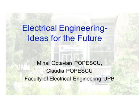 Mihai Octavian POPESCU, Claudia POPESCU Faculty of Electrical Engineering UPB Electrical Engineering- Ideas for the Future.
