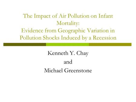 The Impact of Air Pollution on Infant Mortality: Evidence from Geographic Variation in Pollution Shocks Induced by a Recession Kenneth Y. Chay and Michael.