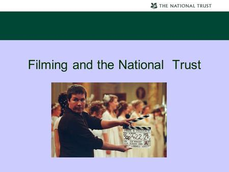 Filming and the National Trust. What is the National Trust A charity whose constitution is governed by a act of Parliament. 250 historical buildings,