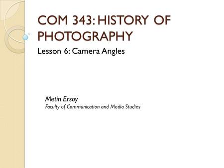 COM 343: HISTORY OF PHOTOGRAPHY Lesson 6: Camera Angles Metin Ersoy Faculty of Communication and Media Studies.