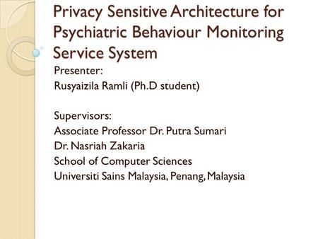 Privacy Sensitive Architecture for Psychiatric Behaviour Monitoring Service System Presenter: Rusyaizila Ramli (Ph.D student) Supervisors: Associate Professor.