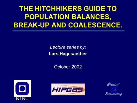 THE HITCHHIKERS GUIDE TO POPULATION BALANCES, BREAK-UP <strong>AND</strong> COALESCENCE. Lecture series by: Lars Hagesaether October 2002 NTNU.