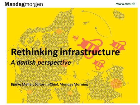 Www.mm.dk 14.09.2012 Rethinking infrastructure A danish perspective Bjarke Møller, Editor-in-Chief, Monday Morning.