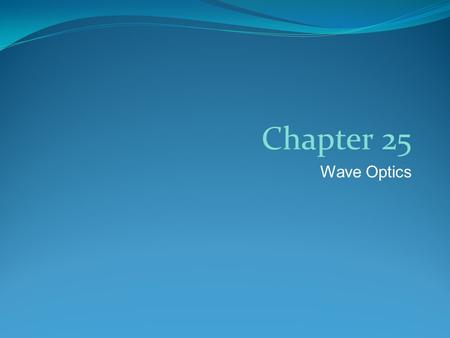 Wave Optics Chapter 25. Wave Optics The field of wave optics studies the properties of light that depend on its wave nature Originally light was thought.