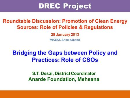 DREC Project S.T. Desai, District Coordinator Anarde Foundation, Mehsana Roundtable Discussion: Promotion of Clean Energy Sources: Role of Policies & Regulations.