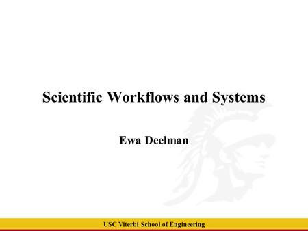 USC Viterbi School of Engineering Scientific Workflows and Systems Ewa Deelman.