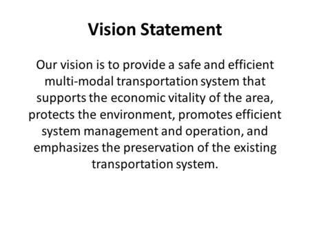 Vision Statement Our vision is to provide a safe and efficient multi-modal transportation system that supports the economic vitality of the area, protects.