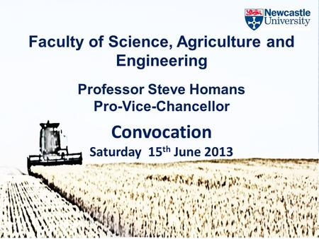 Faculty of Science, Agriculture and Engineering Professor Steve Homans Pro-Vice-Chancellor Convocation Saturday 15 th June 2013.