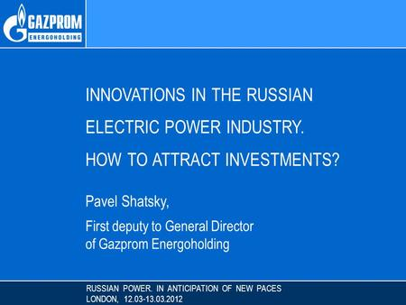 RUSSIAN POWER. IN ANTICIPATION OF NEW PACES LONDON, 12.03-13.03.2012 INNOVATIONS IN THE RUSSIAN ELECTRIC POWER INDUSTRY. HOW TO ATTRACT INVESTMENTS? Pavel.