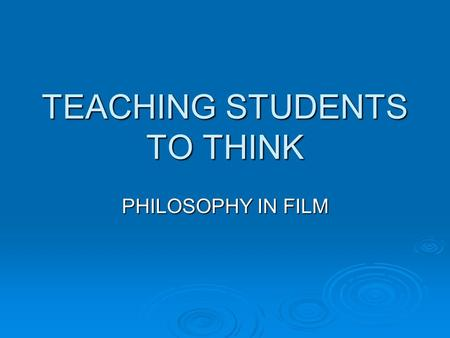TEACHING STUDENTS TO THINK PHILOSOPHY IN FILM. PHILOSOPHICAL IDEAS AND PHILOSOPHERS  Two ways of incorporating philosophy into film: ideas and philosophers.