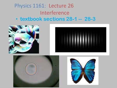 Textbook sections 28-1 -- 28-3 Physics 1161: Lecture 26 Interference.