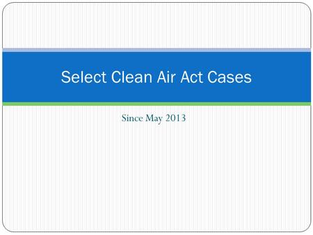 Since May 2013 Select Clean Air Act Cases. U.S. v. Homer City U.S. v. Midwest Generation, LLC U.S. v. United States Steel CAA Enforcement Cases.