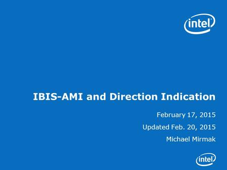 IBIS-AMI and Direction Indication February 17, 2015 Updated Feb. 20, 2015 Michael Mirmak.
