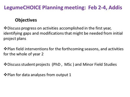 Objectives LegumeCHOICE Planning meeting: Feb 2-4, Addis  Discuss progress on activities accomplished in the first year, identifying gaps and modifications.