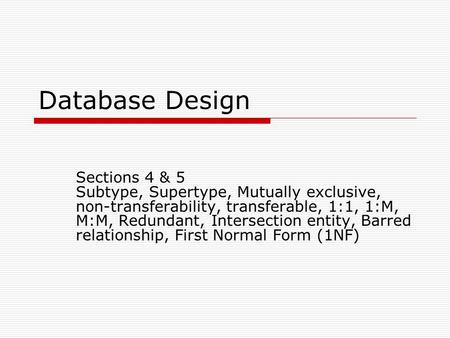 Database Design Sections 4 & 5 Subtype, Supertype, Mutually exclusive, non-transferability, transferable, 1:1, 1:M, M:M, Redundant, Intersection entity,