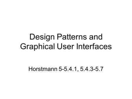 Design Patterns and Graphical User Interfaces Horstmann 5-5.4.1, 5.4.3-5.7.