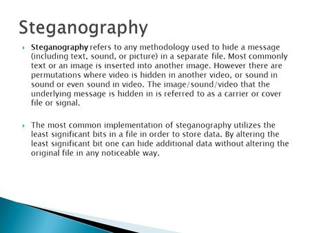 Steganography Steganography refers to any methodology used to hide a message (including text, sound, or picture) in a separate file. Most commonly text.