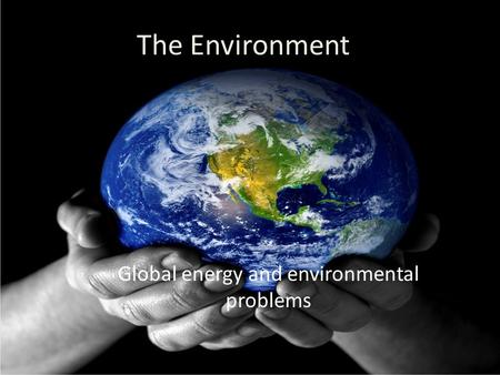 The Environment Global energy and environmental problems.