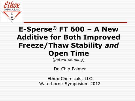E-Sperse ® FT 600 – A New Additive for Both Improved Freeze/Thaw Stability and Open Time (patent pending) Dr. Chip Palmer Ethox Chemicals, LLC Waterborne.