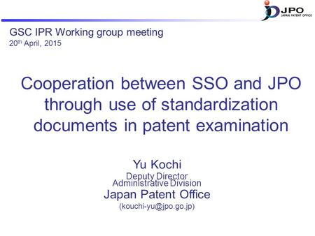 Cooperation between SSO and JPO through use of standardization documents in patent examination Yu Kochi Deputy Director Administrative Division Japan Patent.