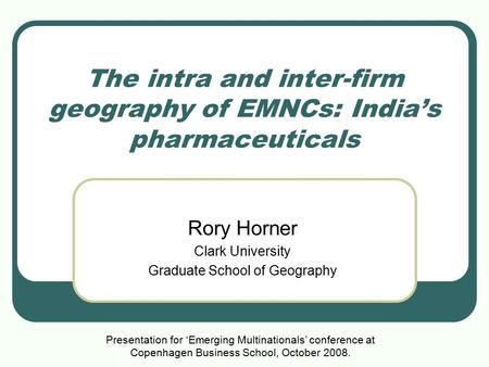 The intra and inter-firm geography of EMNCs: India's pharmaceuticals Rory Horner Clark University Graduate School of Geography Presentation for 'Emerging.