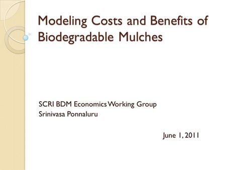 Modeling Costs and Benefits of Biodegradable Mulches SCRI BDM Economics Working Group Srinivasa Ponnaluru June 1, 2011.