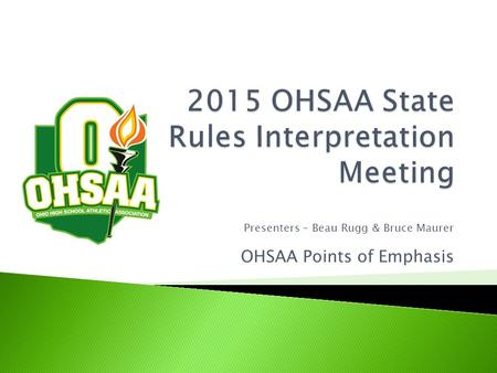 Presenters – Beau Rugg & Bruce Maurer OHSAA Points of Emphasis.