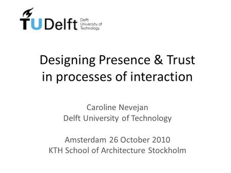 Designing Presence & Trust in processes of interaction Caroline Nevejan Delft University of Technology Amsterdam 26 October 2010 KTH School of Architecture.