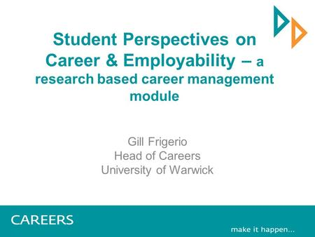 Student Perspectives on Career & Employability – a research based career management module Gill Frigerio Head of Careers University of Warwick.