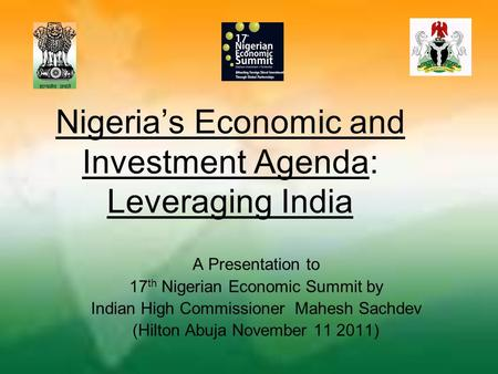 Nigeria's Economic and Investment Agenda: Leveraging India A Presentation to 17 th Nigerian Economic Summit by Indian High Commissioner Mahesh Sachdev.