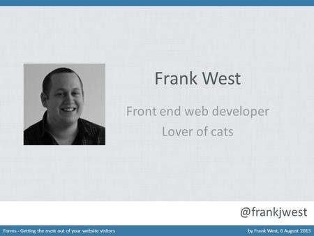 Forms - Getting the most out of your website visitorsby Frank West, 6 August 2013 Frank West Front end web developer Lover of