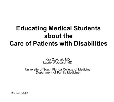 Educating Medical Students about the Care of Patients with Disabilities Kira Zwygart, MD Laurie Woodard, MD University of South Florida College of Medicine.