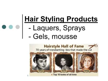 1 Hair Styling Products - Laquers, Sprays - Gels, mousse.