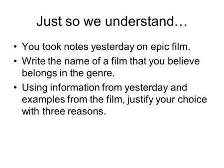 Just so we understand… You took notes yesterday on epic film. Write the name of a film that you believe belongs in the genre. Using information from yesterday.