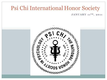 JANUARY 11 TH, 2011 Psi Chi International Honor Society.