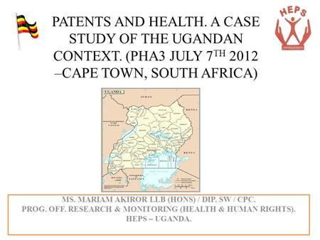 PATENTS AND HEALTH. A CASE STUDY OF THE UGANDAN CONTEXT. (PHA3 JULY 7 TH 2012 –CAPE TOWN, SOUTH AFRICA) MS. MARIAM AKIROR LLB (HONS) / DIP. SW / CPC. PROG.