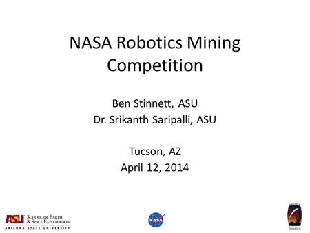 NASA Robotics Mining Competition Ben Stinnett, ASU Dr. Srikanth Saripalli, ASU Tucson, AZ April 12, 2014.