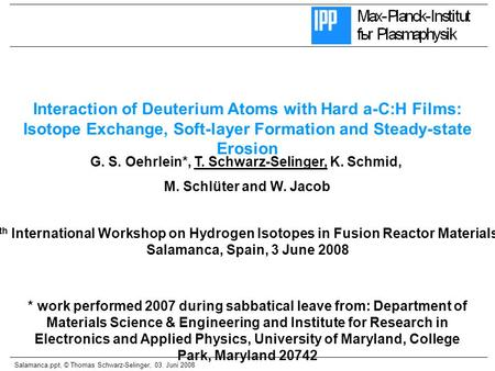 Salamanca.ppt, © Thomas Schwarz-Selinger, 03. Juni 2008 G. S. Oehrlein*, T. Schwarz-Selinger, K. Schmid, M. Schlüter and W. Jacob Interaction of Deuterium.