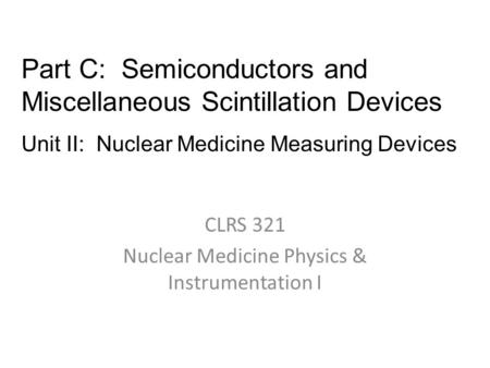 CLRS 321 Nuclear Medicine Physics & Instrumentation I Part C: Semiconductors and Miscellaneous Scintillation Devices Unit II: Nuclear Medicine Measuring.
