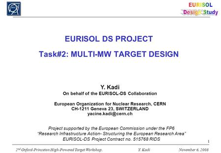 2 nd Oxford-Princeton High-Powered Target Workshop, Y. KadiNovember 6, 2008 1 EURISOL DS PROJECT Task#2: MULTI-MW TARGET DESIGN Y. Kadi On behalf of the.