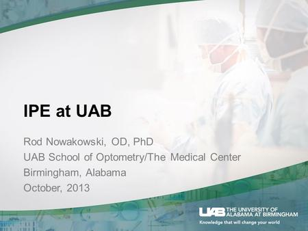 IPE at UAB Rod Nowakowski, OD, PhD UAB School of Optometry/The Medical Center Birmingham, Alabama October, 2013.