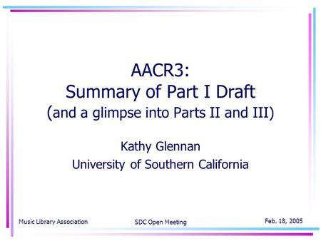 Music Library Association SDC Open Meeting Feb. 18, 2005 AACR3: Summary of Part I Draft ( and a glimpse into Parts II and III) Kathy Glennan University.