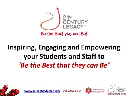 Www.21stcenturylegacy.comwww.21stcenturylegacy.com 01672 519 264 Inspiring, Engaging and Empowering your Students and Staff to 'Be the Best that they can.