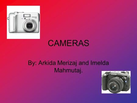 CAMERAS By: Arkida Merizaj and Imelda Mahmutaj.. HOW THEY WORK! Allows light to enter through a lens or a series of lenses. It permanently records an.